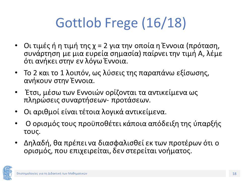 18 Επιστημολογίες για τη Διδακτική των Μαθηματικών Gottlob Frege (16/18) Οι τιμές ή η τιμή της χ = 2 για την οποία η Έννοια (πρόταση, συνάρτηση με μια
