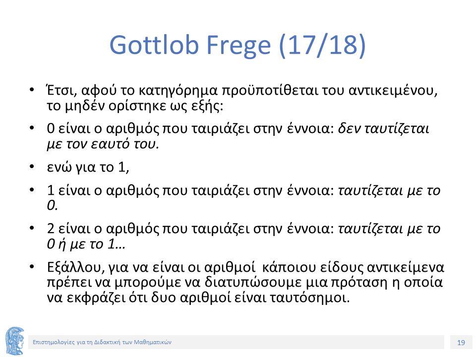 19 Επιστημολογίες για τη Διδακτική των Μαθηματικών Gottlob Frege (17/18) Έτσι, αφού το κατηγόρημα προϋποτίθεται του αντικειμένου, το μηδέν ορίστηκε ως