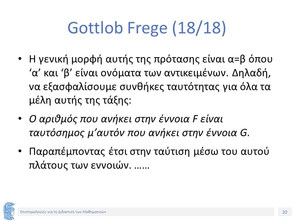 20 Επιστημολογίες για τη Διδακτική των Μαθηματικών Gottlob Frege (18/18) Η γενική μορφή αυτής της πρότασης είναι α=β όπου 'α' και 'β' είναι ονόματα τω