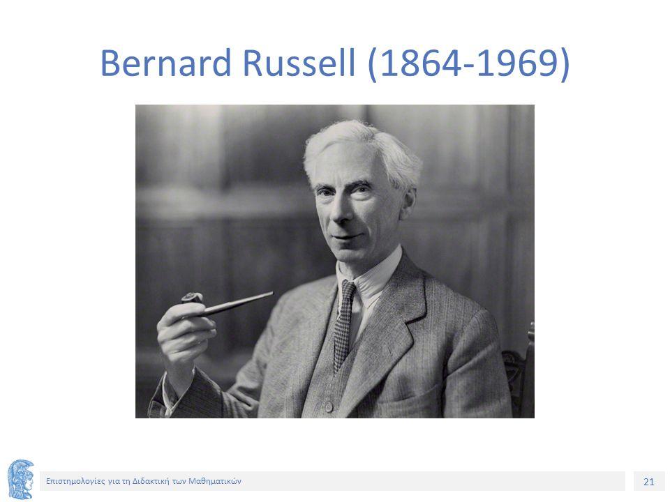 21 Επιστημολογίες για τη Διδακτική των Μαθηματικών Bernard Russell (1864-1969)