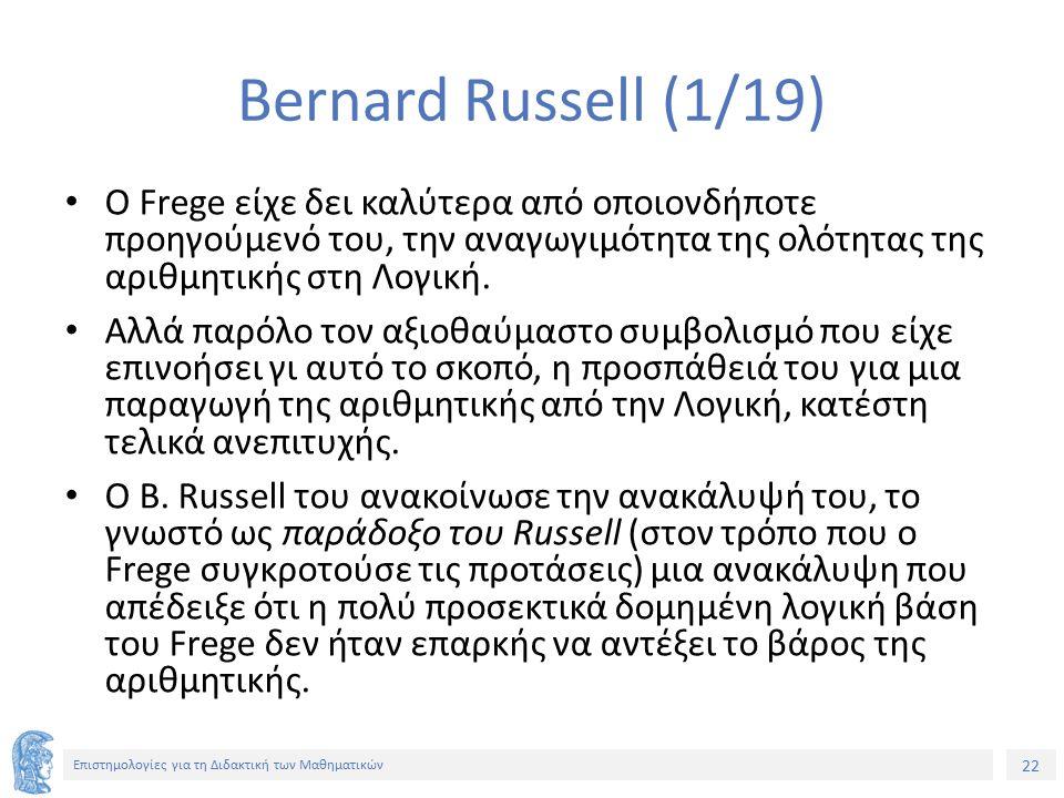 22 Επιστημολογίες για τη Διδακτική των Μαθηματικών Bernard Russell (1/19) Ο Frege είχε δει καλύτερα από οποιονδήποτε προηγούμενό του, την αναγωγιμότητα της ολότητας της αριθμητικής στη Λογική.