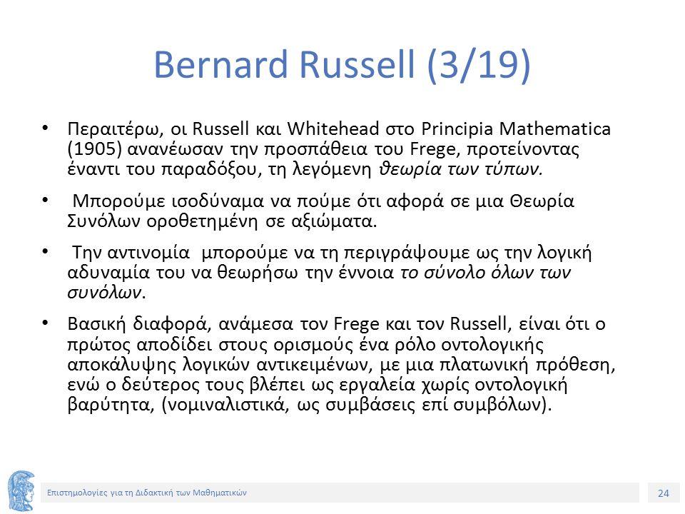 24 Επιστημολογίες για τη Διδακτική των Μαθηματικών Bernard Russell (3/19) Περαιτέρω, οι Russell και Whitehead στο Principia Mathematica (1905) ανανέωσαν την προσπάθεια του Frege, προτείνοντας έναντι του παραδόξου, τη λεγόμενη θεωρία των τύπων.