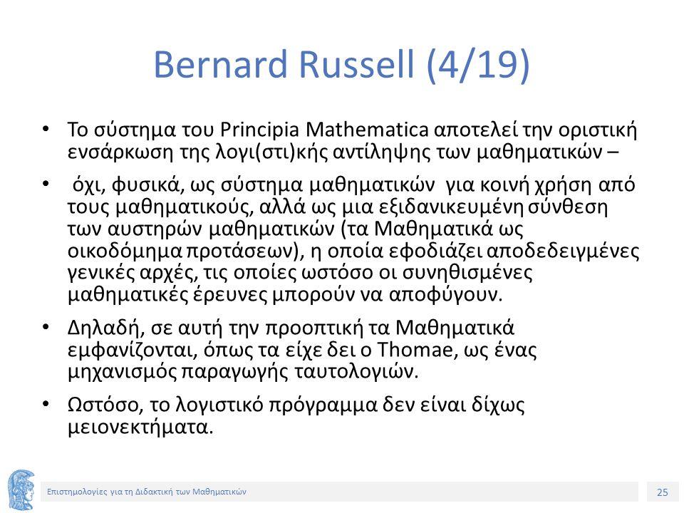 25 Επιστημολογίες για τη Διδακτική των Μαθηματικών Bernard Russell (4/19) Το σύστημα του Principia Mathematica αποτελεί την οριστική ενσάρκωση της λογι(στι)κής αντίληψης των μαθηματικών – όχι, φυσικά, ως σύστημα μαθηματικών για κοινή χρήση από τους μαθηματικούς, αλλά ως μια εξιδανικευμένη σύνθεση των αυστηρών μαθηματικών (τα Μαθηματικά ως οικοδόμημα προτάσεων), η οποία εφοδιάζει αποδεδειγμένες γενικές αρχές, τις οποίες ωστόσο οι συνηθισμένες μαθηματικές έρευνες μπορούν να αποφύγουν.
