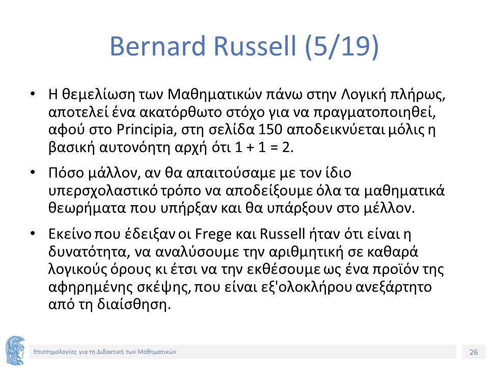 26 Επιστημολογίες για τη Διδακτική των Μαθηματικών Bernard Russell (5/19) Η θεμελίωση των Μαθηματικών πάνω στην Λογική πλήρως, αποτελεί ένα ακατόρθωτο στόχο για να πραγματοποιηθεί, αφού στο Principia, στη σελίδα 150 αποδεικνύεται μόλις η βασική αυτονόητη αρχή ότι 1 + 1 = 2.