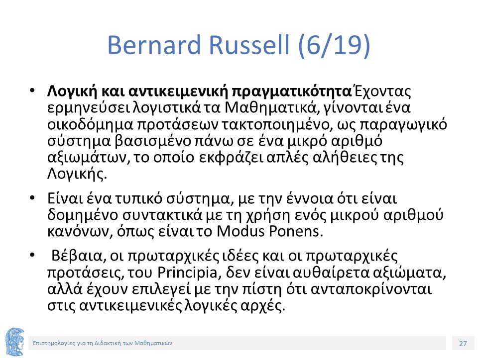 27 Επιστημολογίες για τη Διδακτική των Μαθηματικών Bernard Russell (6/19) Λογική και αντικειμενική πραγματικότητα Έχοντας ερμηνεύσει λογιστικά τα Μαθηματικά, γίνονται ένα οικοδόμημα προτάσεων τακτοποιημένο, ως παραγωγικό σύστημα βασισμένο πάνω σε ένα μικρό αριθμό αξιωμάτων, το οποίο εκφράζει απλές αλήθειες της Λογικής.
