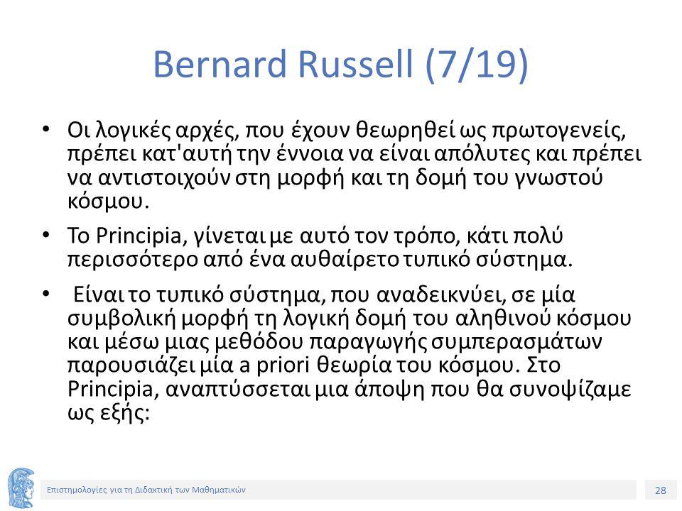 28 Επιστημολογίες για τη Διδακτική των Μαθηματικών Bernard Russell (7/19) Οι λογικές αρχές, που έχουν θεωρηθεί ως πρωτογενείς, πρέπει κατ αυτή την έννοια να είναι απόλυτες και πρέπει να αντιστοιχούν στη μορφή και τη δομή του γνωστού κόσμου.