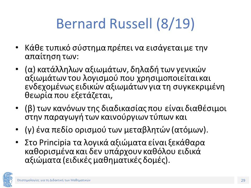 29 Επιστημολογίες για τη Διδακτική των Μαθηματικών Bernard Russell (8/19) Κάθε τυπικό σύστημα πρέπει να εισάγεται με την απαίτηση των: (α) κατάλληλων αξιωμάτων, δηλαδή των γενικών αξιωμάτων του λογισμού που χρησιμοποιείται και ενδεχομένως ειδικών αξιωμάτων για τη συγκεκριμένη θεωρία που εξετάζεται, (β) των κανόνων της διαδικασίας που είναι διαθέσιμοι στην παραγωγή των καινούργιων τύπων και (γ) ένα πεδίο ορισμού των μεταβλητών (ατόμων).
