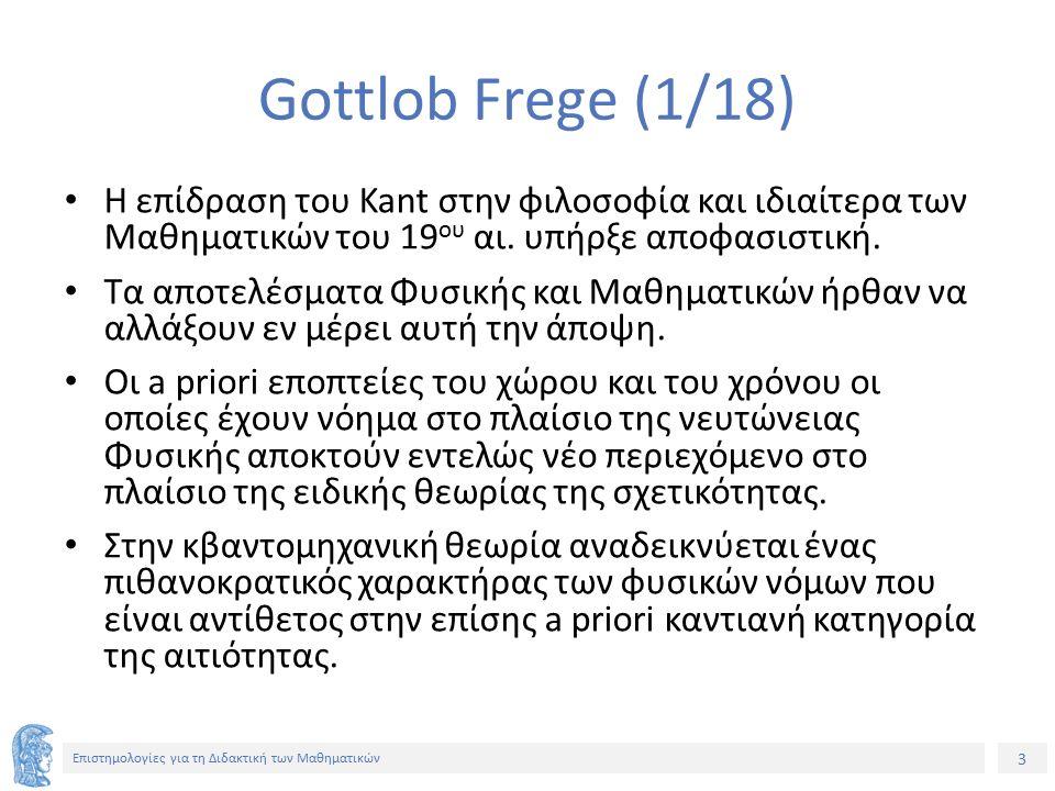 4 Επιστημολογίες για τη Διδακτική των Μαθηματικών Gottlob Frege (2/18) Στα Μαθηματικά, οι εξελίξεις επιφυλάσσουν ανατροπές στο καντιανό οικοδόμημα.