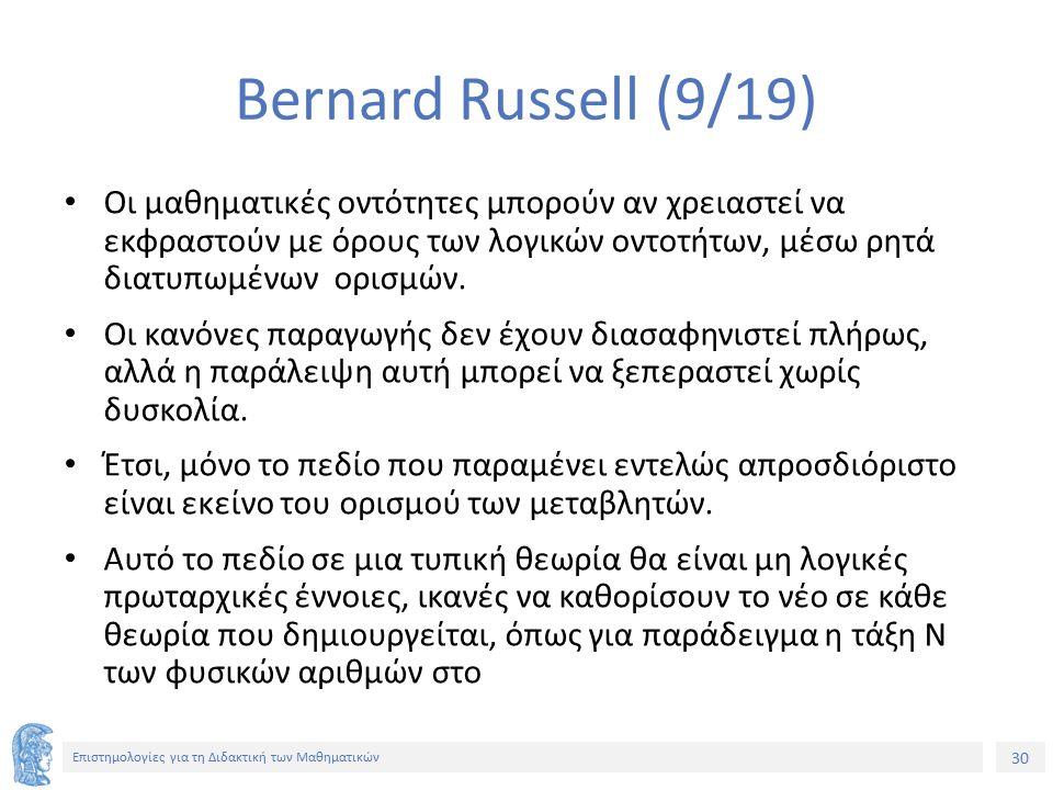 30 Επιστημολογίες για τη Διδακτική των Μαθηματικών Bernard Russell (9/19) Οι μαθηματικές οντότητες μπορούν αν χρειαστεί να εκφραστούν με όρους των λογικών οντοτήτων, μέσω ρητά διατυπωμένων ορισμών.