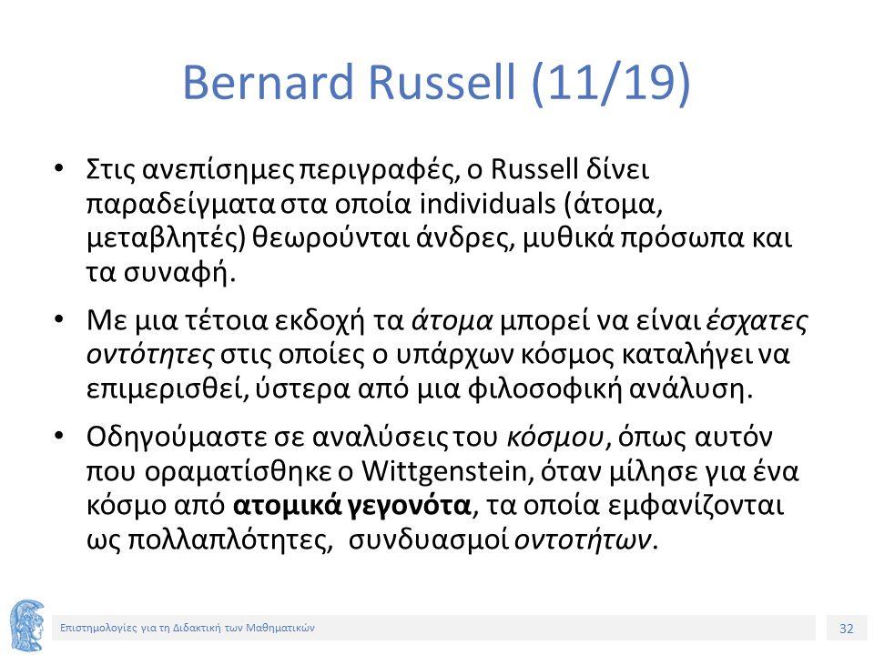 32 Επιστημολογίες για τη Διδακτική των Μαθηματικών Bernard Russell (11/19) Στις ανεπίσημες περιγραφές, ο Russell δίνει παραδείγματα στα οποία individuals (άτομα, μεταβλητές) θεωρούνται άνδρες, μυθικά πρόσωπα και τα συναφή.