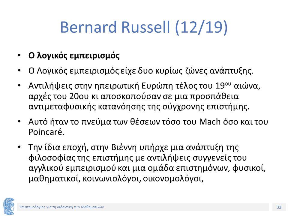 33 Επιστημολογίες για τη Διδακτική των Μαθηματικών Bernard Russell (12/19) Ο λογικός εμπειρισμός Ο Λογικός εμπειρισμός είχε δυο κυρίως ζώνες ανάπτυξης
