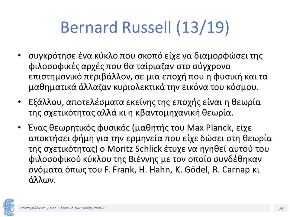 34 Επιστημολογίες για τη Διδακτική των Μαθηματικών Bernard Russell (13/19) συγκρότησε ένα κύκλο που σκοπό είχε να διαμορφώσει της φιλοσοφικές αρχές που θα ταίριαζαν στο σύγχρονο επιστημονικό περιβάλλον, σε μια εποχή που η φυσική και τα μαθηματικά άλλαζαν κυριολεκτικά την εικόνα του κόσμου.