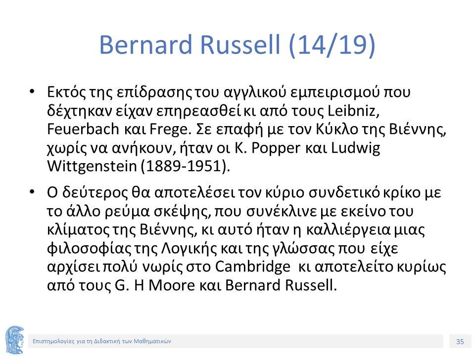 35 Επιστημολογίες για τη Διδακτική των Μαθηματικών Bernard Russell (14/19) Εκτός της επίδρασης του αγγλικού εμπειρισμού που δέχτηκαν είχαν επηρεασθεί κι από τους Leibniz, Feuerbach και Frege.