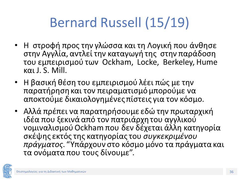36 Επιστημολογίες για τη Διδακτική των Μαθηματικών Bernard Russell (15/19) Η στροφή προς την γλώσσα και τη Λογική που άνθησε στην Αγγλία, αντλεί την καταγωγή της στην παράδοση του εμπειρισμού των Ockham, Locke, Berkeley, Hume και J.