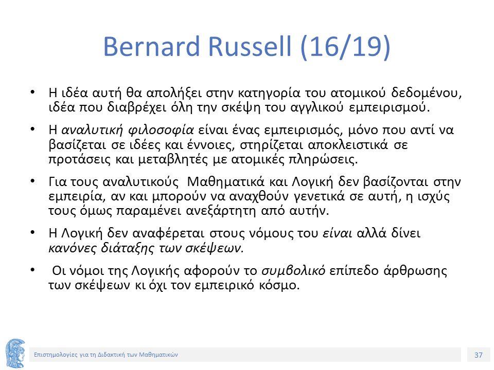 37 Επιστημολογίες για τη Διδακτική των Μαθηματικών Bernard Russell (16/19) Η ιδέα αυτή θα απολήξει στην κατηγορία του ατομικού δεδομένου, ιδέα που διαβρέχει όλη την σκέψη του αγγλικού εμπειρισμού.