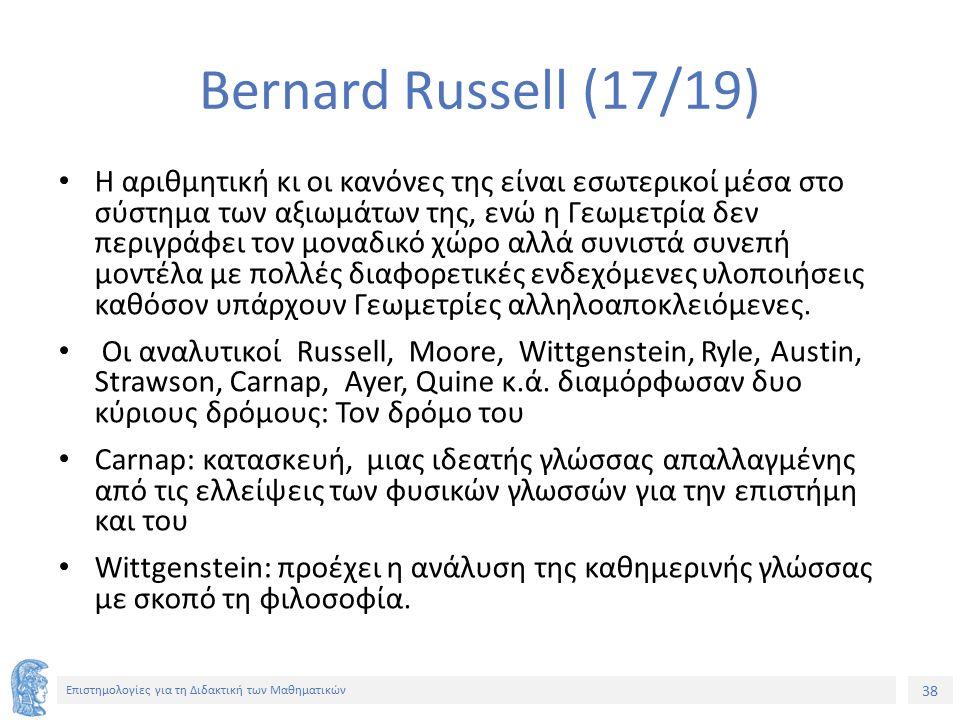 38 Επιστημολογίες για τη Διδακτική των Μαθηματικών Bernard Russell (17/19) Η αριθμητική κι οι κανόνες της είναι εσωτερικοί μέσα στο σύστημα των αξιωμάτων της, ενώ η Γεωμετρία δεν περιγράφει τον μοναδικό χώρο αλλά συνιστά συνεπή μοντέλα με πολλές διαφορετικές ενδεχόμενες υλοποιήσεις καθόσον υπάρχουν Γεωμετρίες αλληλοαποκλειόμενες.