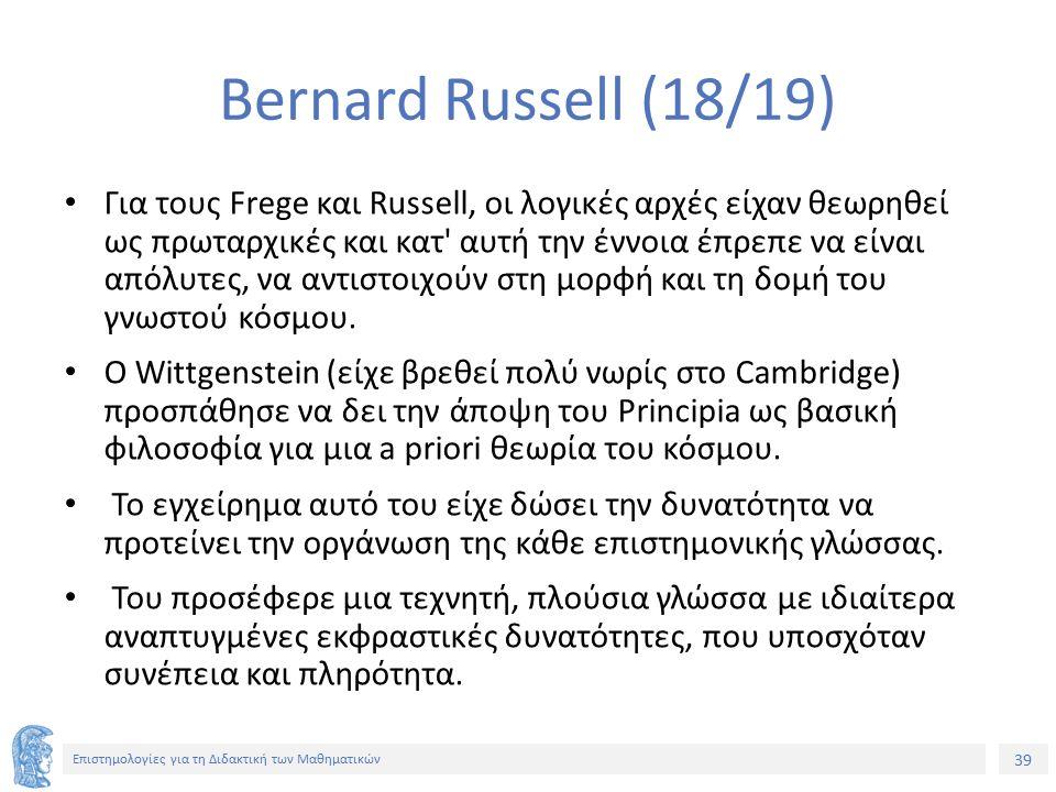 39 Επιστημολογίες για τη Διδακτική των Μαθηματικών Bernard Russell (18/19) Για τους Frege και Russell, οι λογικές αρχές είχαν θεωρηθεί ως πρωταρχικές και κατ αυτή την έννοια έπρεπε να είναι απόλυτες, να αντιστοιχούν στη μορφή και τη δομή του γνωστού κόσμου.