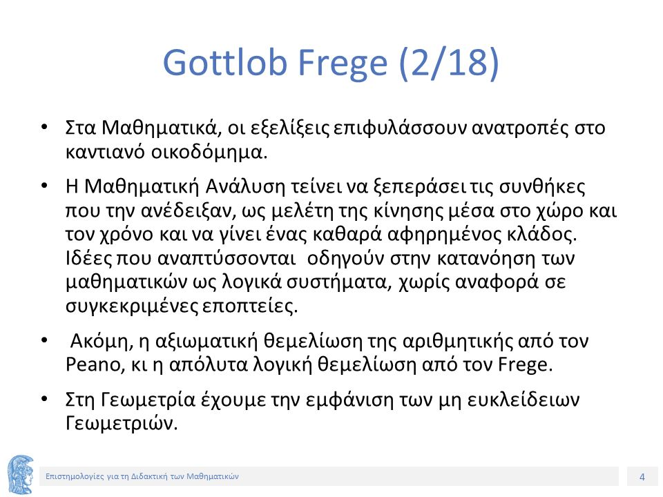 15 Επιστημολογίες για τη Διδακτική των Μαθηματικών Gottlob Frege (13/18) Τα αντικείμενα που, αντικαθιστώντας την x, παράγουν προτάσεις, των οποίων η σημασία είναι η αληθοτιμή Α, λέμε ότι ανήκουν στην έννοια φ(x), δηλαδή στο πλάτος της έννοιας.
