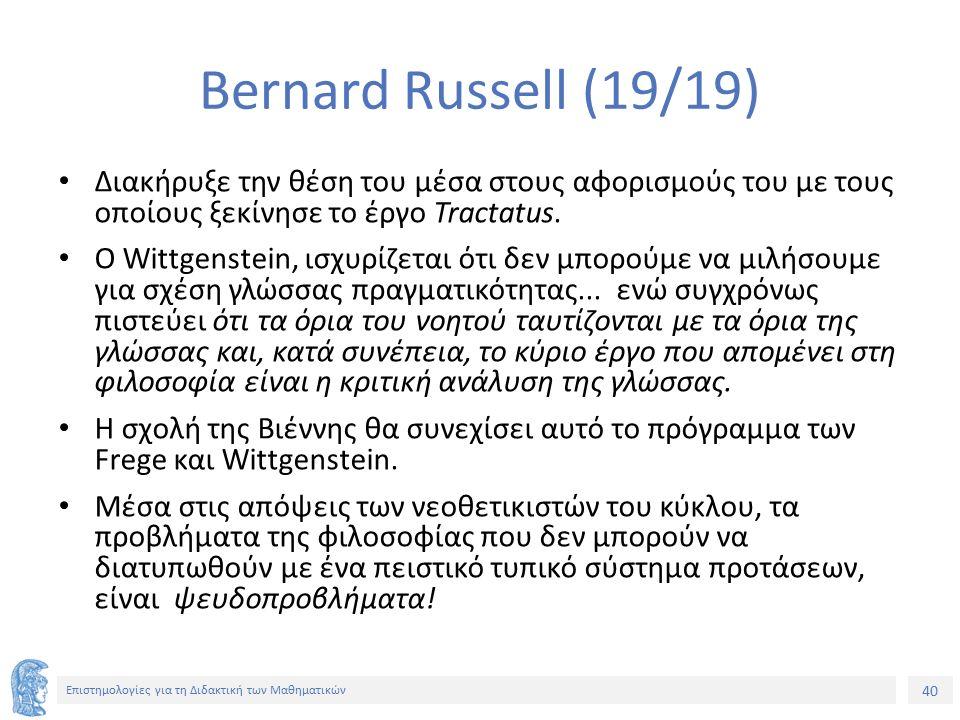 40 Επιστημολογίες για τη Διδακτική των Μαθηματικών Bernard Russell (19/19) Διακήρυξε την θέση του μέσα στους αφορισμούς του με τους οποίους ξεκίνησε το έργο Tractatus.