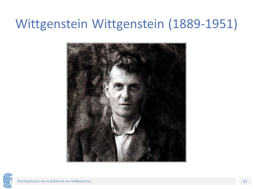 41 Επιστημολογίες για τη Διδακτική των Μαθηματικών Wittgenstein Wittgenstein (1889-1951)
