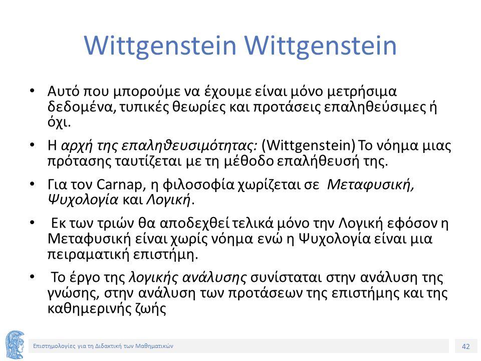 42 Επιστημολογίες για τη Διδακτική των Μαθηματικών Wittgenstein Αυτό που μπορούμε να έχουμε είναι μόνο μετρήσιμα δεδομένα, τυπικές θεωρίες και προτάσεις επαληθεύσιμες ή όχι.
