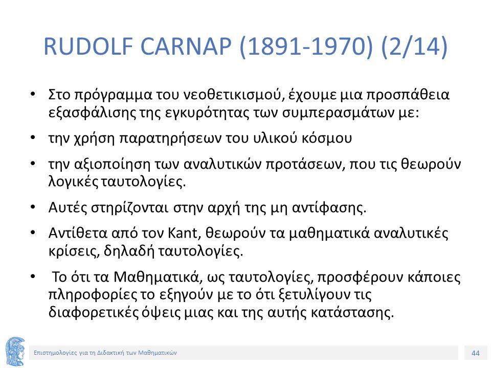 44 Επιστημολογίες για τη Διδακτική των Μαθηματικών RUDOLF CARNAP (1891-1970) (2/14) Στο πρόγραμμα του νεοθετικισμού, έχουμε μια προσπάθεια εξασφάλισης της εγκυρότητας των συμπερασμάτων με: την χρήση παρατηρήσεων του υλικού κόσμου την αξιοποίηση των αναλυτικών προτάσεων, που τις θεωρούν λογικές ταυτολογίες.