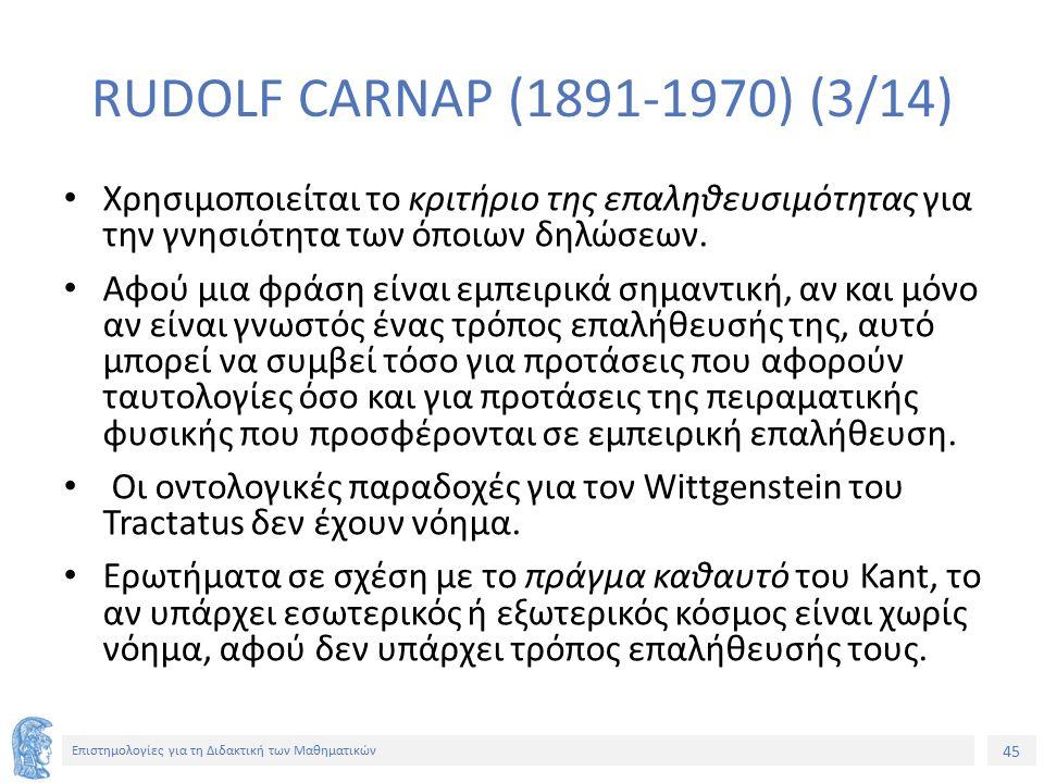 45 Επιστημολογίες για τη Διδακτική των Μαθηματικών RUDOLF CARNAP (1891-1970) (3/14) Χρησιμοποιείται το κριτήριο της επαληθευσιμότητας για την γνησιότητα των όποιων δηλώσεων.