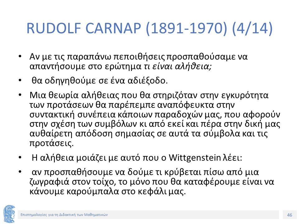 46 Επιστημολογίες για τη Διδακτική των Μαθηματικών RUDOLF CARNAP (1891-1970) (4/14) Αν με τις παραπάνω πεποιθήσεις προσπαθούσαμε να απαντήσουμε στο ερώτημα τι είναι αλήθεια; θα οδηγηθούμε σε ένα αδιέξοδο.