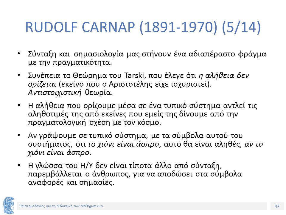 47 Επιστημολογίες για τη Διδακτική των Μαθηματικών RUDOLF CARNAP (1891-1970) (5/14) Σύνταξη και σημασιολογία μας στήνουν ένα αδιαπέραστο φράγμα με την πραγματικότητα.