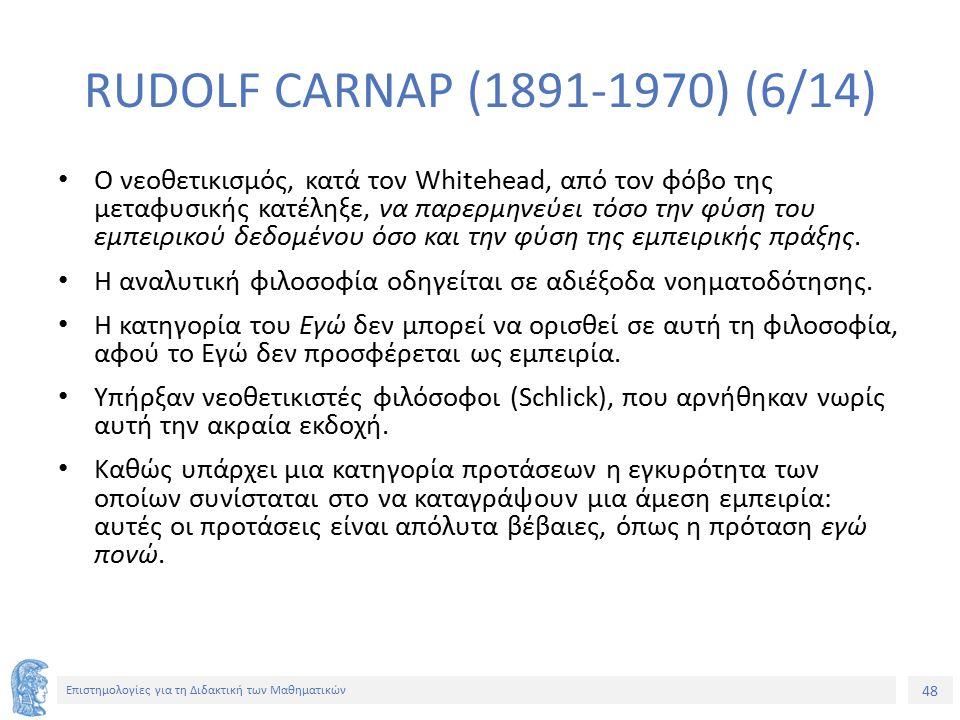 48 Επιστημολογίες για τη Διδακτική των Μαθηματικών RUDOLF CARNAP (1891-1970) (6/14) Ο νεοθετικισμός, κατά τον Whitehead, από τον φόβο της μεταφυσικής κατέληξε, να παρερμηνεύει τόσο την φύση του εμπειρικού δεδομένου όσο και την φύση της εμπειρικής πράξης.