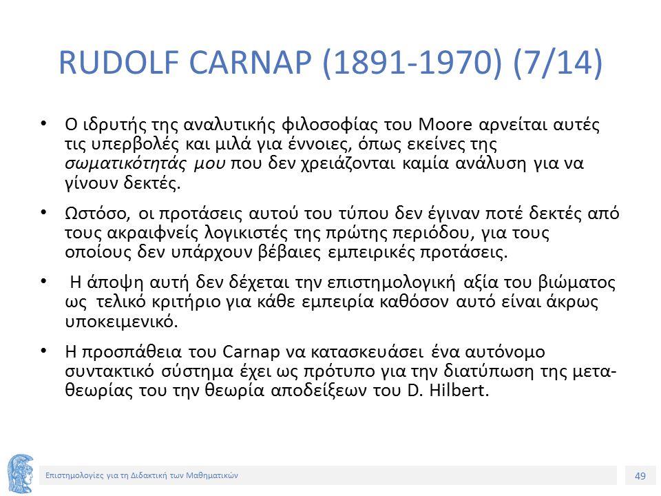 49 Επιστημολογίες για τη Διδακτική των Μαθηματικών RUDOLF CARNAP (1891-1970) (7/14) Ο ιδρυτής της αναλυτικής φιλοσοφίας του Moore αρνείται αυτές τις υπερβολές και μιλά για έννοιες, όπως εκείνες της σωματικότητάς μου που δεν χρειάζονται καμία ανάλυση για να γίνουν δεκτές.