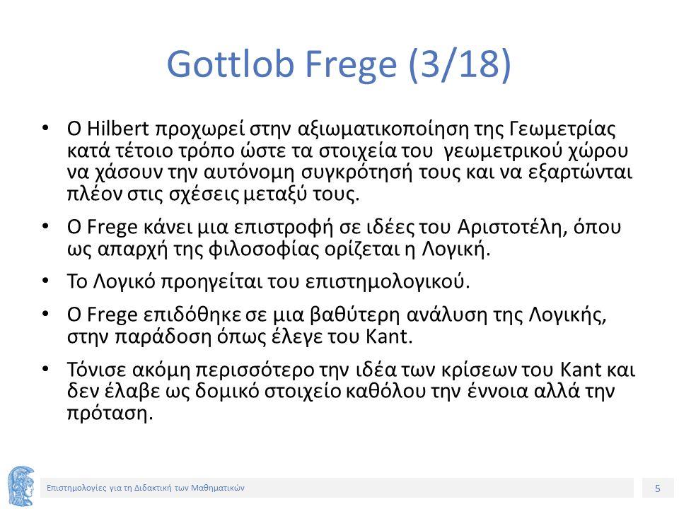 5 Επιστημολογίες για τη Διδακτική των Μαθηματικών Gottlob Frege (3/18) Ο Hilbert προχωρεί στην αξιωματικοποίηση της Γεωμετρίας κατά τέτοιο τρόπο ώστε