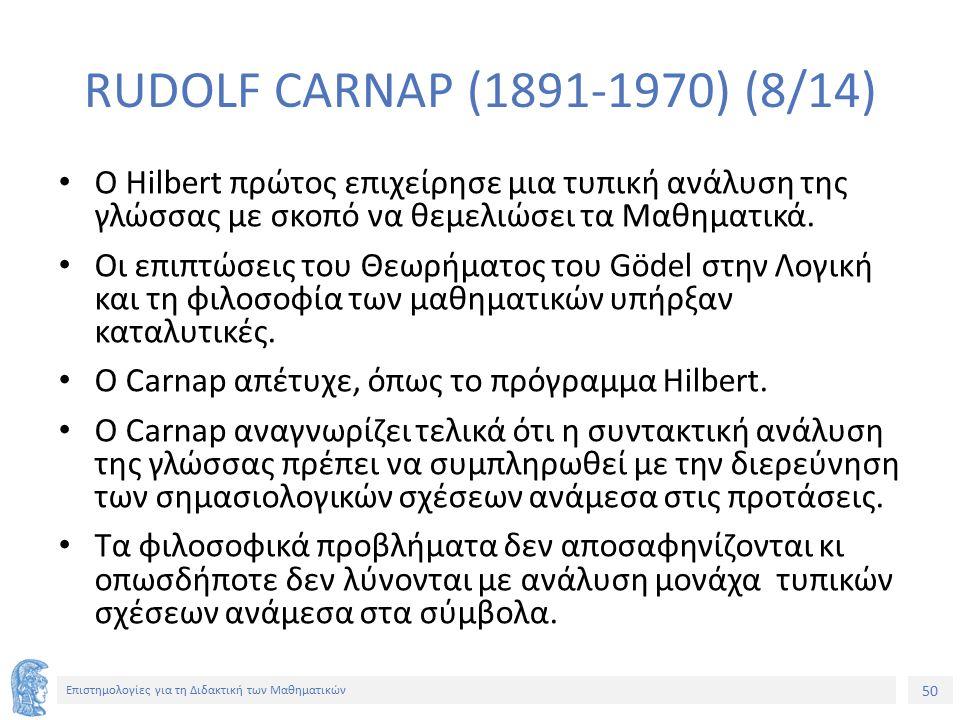 50 Επιστημολογίες για τη Διδακτική των Μαθηματικών RUDOLF CARNAP (1891-1970) (8/14) Ο Hilbert πρώτος επιχείρησε μια τυπική ανάλυση της γλώσσας με σκοπό να θεμελιώσει τα Μαθηματικά.