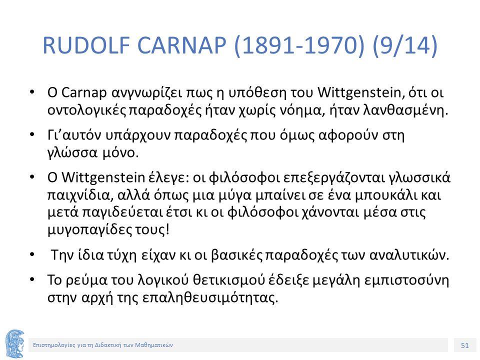 51 Επιστημολογίες για τη Διδακτική των Μαθηματικών RUDOLF CARNAP (1891-1970) (9/14) Ο Carnap ανγνωρίζει πως η υπόθεση του Wittgenstein, ότι οι οντολογικές παραδοχές ήταν χωρίς νόημα, ήταν λανθασμένη.