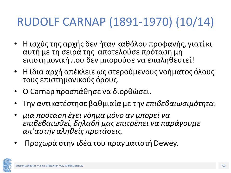 52 Επιστημολογίες για τη Διδακτική των Μαθηματικών RUDOLF CARNAP (1891-1970) (10/14) Η ισχύς της αρχής δεν ήταν καθόλου προφανής, γιατί κι αυτή με τη σειρά της αποτελούσε πρόταση μη επιστημονική που δεν μπορούσε να επαληθευτεί.