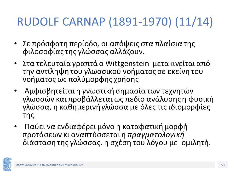 53 Επιστημολογίες για τη Διδακτική των Μαθηματικών RUDOLF CARNAP (1891-1970) (11/14) Σε πρόσφατη περίοδο, οι απόψεις στα πλαίσια της φιλοσοφίας της γλώσσας αλλάζουν.