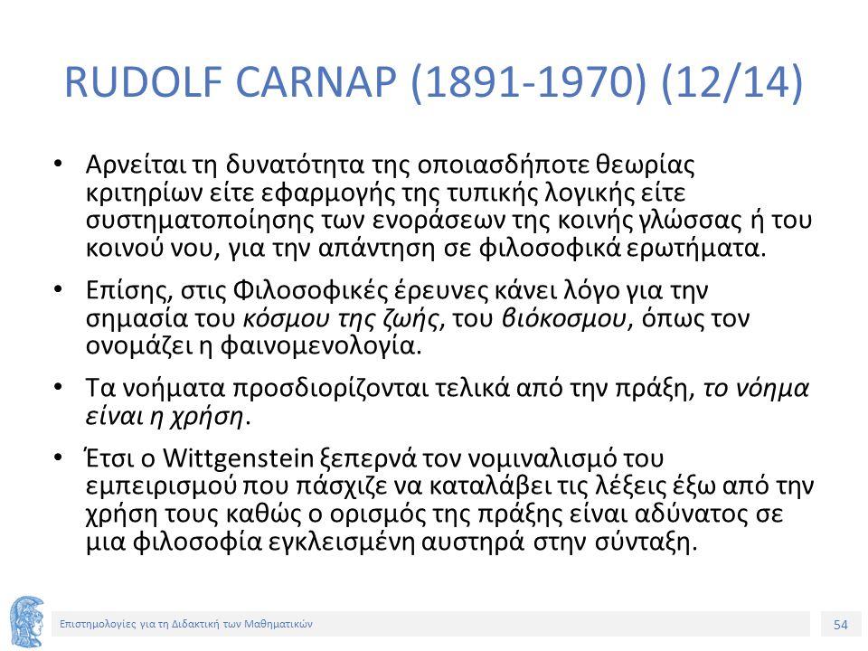 54 Επιστημολογίες για τη Διδακτική των Μαθηματικών RUDOLF CARNAP (1891-1970) (12/14) Αρνείται τη δυνατότητα της οποιασδήποτε θεωρίας κριτηρίων είτε εφ