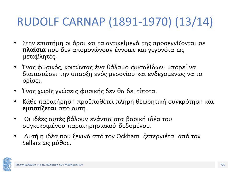 55 Επιστημολογίες για τη Διδακτική των Μαθηματικών RUDOLF CARNAP (1891-1970) (13/14) Στην επιστήμη οι όροι και τα αντικείμενά της προσεγγίζονται σε πλαίσια που δεν απομονώνουν έννοιες και γεγονότα ως μεταβλητές.