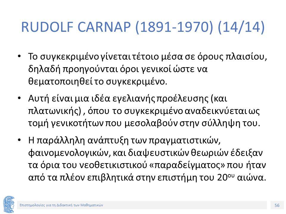 56 Επιστημολογίες για τη Διδακτική των Μαθηματικών RUDOLF CARNAP (1891-1970) (14/14) Το συγκεκριμένο γίνεται τέτοιο μέσα σε όρους πλαισίου, δηλαδή προηγούνται όροι γενικοί ώστε να θεματοποιηθεί το συγκεκριμένο.
