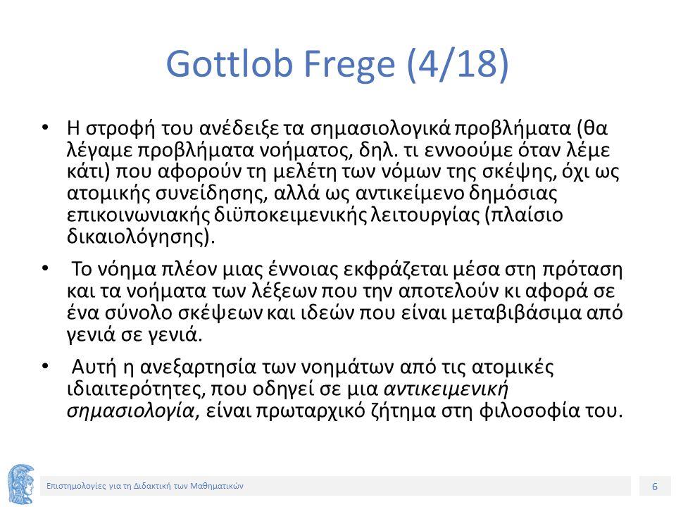 6 Επιστημολογίες για τη Διδακτική των Μαθηματικών Gottlob Frege (4/18) Η στροφή του ανέδειξε τα σημασιολογικά προβλήματα (θα λέγαμε προβλήματα νοήματο