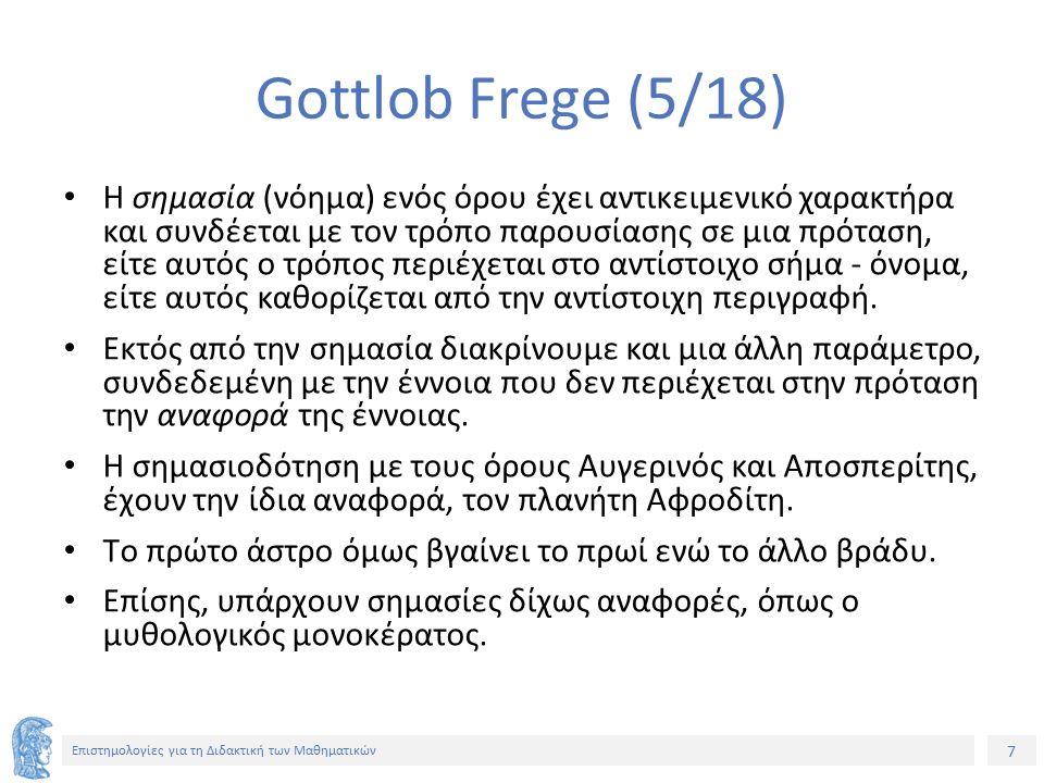 7 Επιστημολογίες για τη Διδακτική των Μαθηματικών Gottlob Frege (5/18) Η σημασία (νόημα) ενός όρου έχει αντικειμενικό χαρακτήρα και συνδέεται με τον τρόπο παρουσίασης σε μια πρόταση, είτε αυτός ο τρόπος περιέχεται στο αντίστοιχο σήμα - όνομα, είτε αυτός καθορίζεται από την αντίστοιχη περιγραφή.