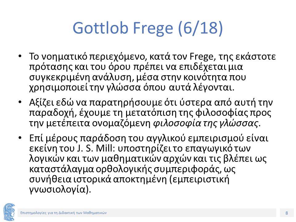 8 Επιστημολογίες για τη Διδακτική των Μαθηματικών Gottlob Frege (6/18) Το νοηματικό περιεχόμενο, κατά τον Frege, της εκάστοτε πρότασης και του όρου πρέπει να επιδέχεται μια συγκεκριμένη ανάλυση, μέσα στην κοινότητα που χρησιμοποιεί την γλώσσα όπου αυτά λέγονται.