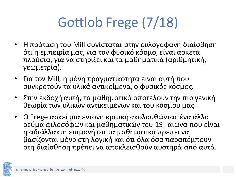 9 Επιστημολογίες για τη Διδακτική των Μαθηματικών Gottlob Frege (7/18) Η πρόταση του Mill συνίσταται στην ευλογοφανή διαίσθηση ότι η εμπειρία μας, για τον φυσικό κόσμο, είναι αρκετά πλούσια, για να στηρίξει και τα μαθηματικά (αριθμητική, γεωμετρία).