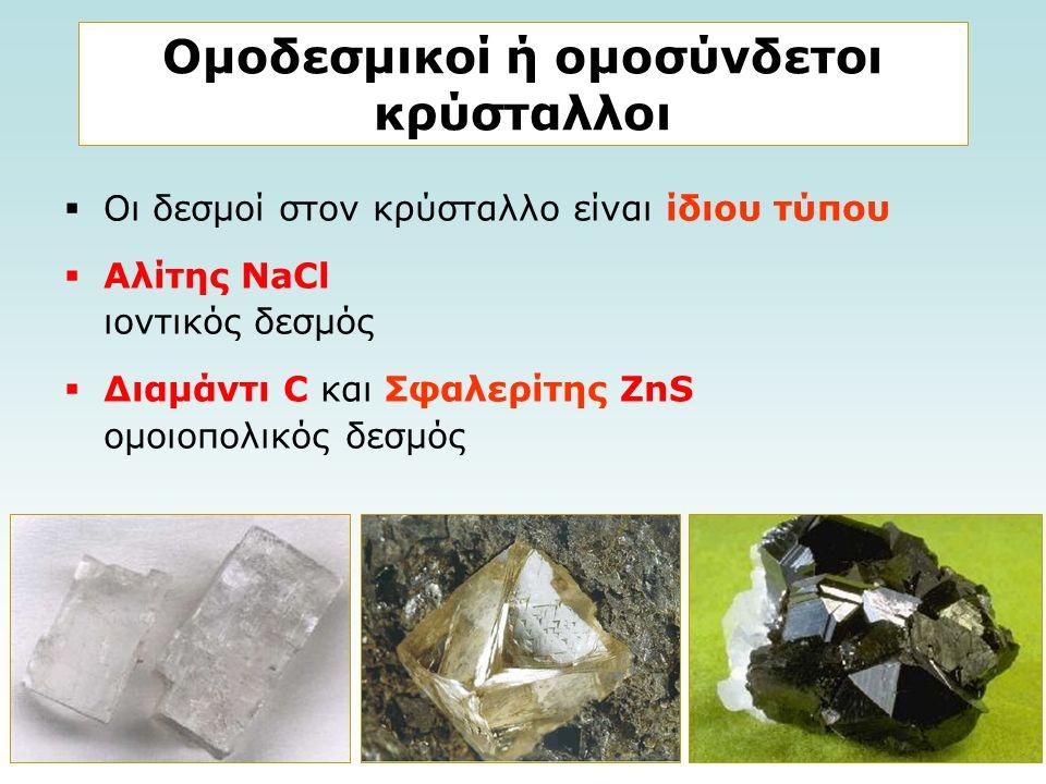 Ομοδεσμικοί ή ομοσύνδετοι κρύσταλλοι  Οι δεσμοί στον κρύσταλλο είναι ίδιου τύπου  Αλίτης NaCl ιοντικός δεσμός  Διαμάντι C και Σφαλερίτης ZnS ομοιοπολικός δεσμός