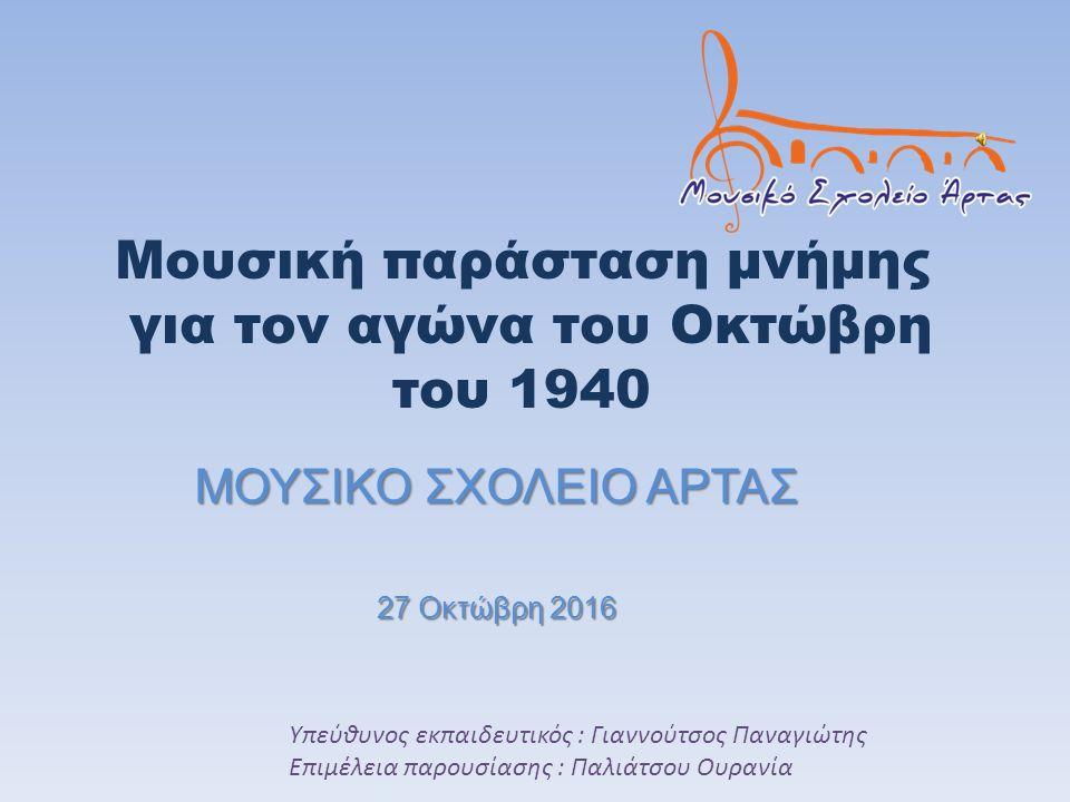 Στο πλαίσιο των δράσεων που υλοποιούνται κάθε χρόνο στα σχολεία όλης της επικράτειας με θέμα την μνήμη του αγώνα του Οκτώβρη του 1940, το Μουσικό Σχολείο Άρτας πραγματοποίησε την Πέμπτη στις 27 – 10 – 2016 εκδήλωση μνήμης και τιμής με θέμα την ηρωική αντίσταση των Ελλήνων ενάντια στις δυνάμεις του Άξονα.