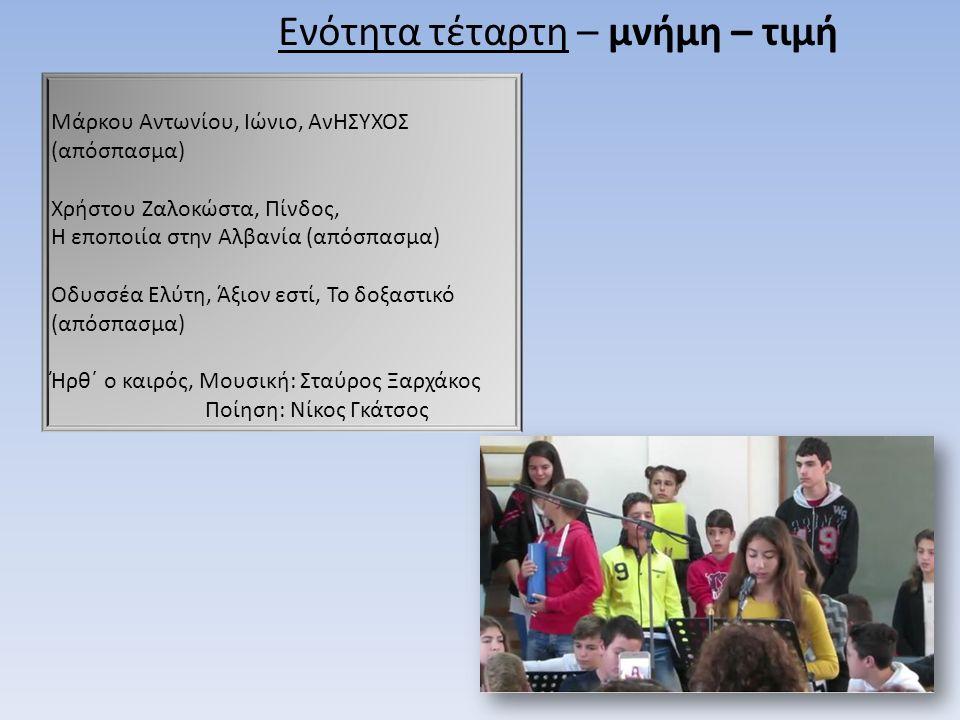 Μάρκου Αντωνίου, Ιώνιο, ΑνΗΣΥΧΟΣ (απόσπασμα) Χρήστου Ζαλοκώστα, Πίνδος, Η εποποιία στην Αλβανία (απόσπασμα) Οδυσσέα Ελύτη, Άξιον εστί, Το δοξαστικό (απόσπασμα) Ήρθ΄ ο καιρός, Μουσική: Σταύρος Ξαρχάκος Ποίηση: Νίκος Γκάτσος Ενότητα τέταρτη – μνήμη – τιμή