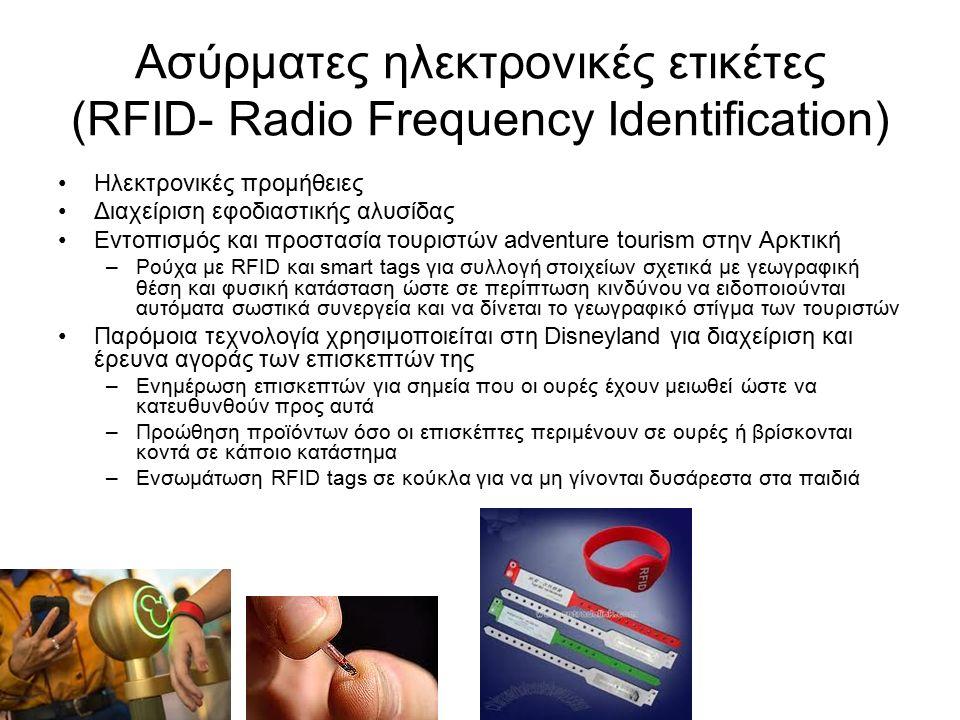 Ασύρματες ηλεκτρονικές ετικέτες (RFID- Radio Frequency Identification) Ηλεκτρονικές προμήθειες Διαχείριση εφοδιαστικής αλυσίδας Εντοπισμός και προστασία τουριστών adventure tourism στην Αρκτική –Ρούχα με RFID και smart tags για συλλογή στοιχείων σχετικά με γεωγραφική θέση και φυσική κατάσταση ώστε σε περίπτωση κινδύνου να ειδοποιούνται αυτόματα σωστικά συνεργεία και να δίνεται το γεωγραφικό στίγμα των τουριστών Παρόμοια τεχνολογία χρησιμοποιείται στη Disneyland για διαχείριση και έρευνα αγοράς των επισκεπτών της –Ενημέρωση επισκεπτών για σημεία που οι ουρές έχουν μειωθεί ώστε να κατευθυνθούν προς αυτά –Προώθηση προϊόντων όσο οι επισκέπτες περιμένουν σε ουρές ή βρίσκονται κοντά σε κάποιο κατάστημα –Ενσωμάτωση RFID tags σε κούκλα για να μη γίνονται δυσάρεστα στα παιδιά