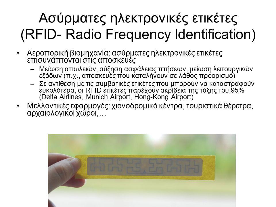 Ασύρματες ηλεκτρονικές ετικέτες (RFID- Radio Frequency Identification) Αεροπορική βιομηχανία: ασύρματες ηλεκτρονικές ετικέτες επισυνάπτονται στις αποσκευές –Μείωση απωλειών, αύξηση ασφάλειας πτήσεων, μείωση λειτουργικών εξόδων (π.χ., αποσκευές που καταλήγουν σε λάθος προορισμό) –Σε αντίθεση με τις συμβατικές ετικέτες που μπορούν να καταστραφούν ευκολότερα, οι RFID ετικέτες παρέχουν ακρίβεια της τάξης του 95% (Delta Airlines, Munich Airport, Hong-Kong Airport) Μελλοντικές εφαρμογές: χιονοδρομικά κέντρα, τουριστικά θέρετρα, αρχαιολογικοί χώροι,…