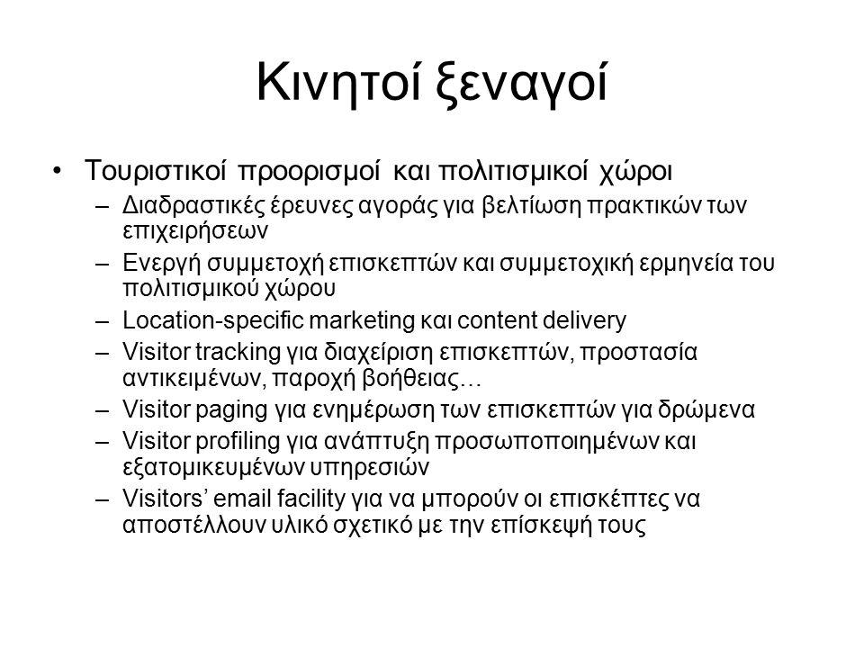 Κινητοί ξεναγοί Τουριστικοί προορισμοί και πολιτισμικοί χώροι –Διαδραστικές έρευνες αγοράς για βελτίωση πρακτικών των επιχειρήσεων –Ενεργή συμμετοχή επισκεπτών και συμμετοχική ερμηνεία του πολιτισμικού χώρου –Location-specific marketing και content delivery –Visitor tracking για διαχείριση επισκεπτών, προστασία αντικειμένων, παροχή βοήθειας… –Visitor paging για ενημέρωση των επισκεπτών για δρώμενα –Visitor profiling για ανάπτυξη προσωποποιημένων και εξατομικευμένων υπηρεσιών –Visitors' email facility για να μπορούν οι επισκέπτες να αποστέλλουν υλικό σχετικό με την επίσκεψή τους