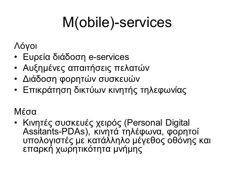 M(obile)-services Λόγοι Ευρεία διάδοση e-services Αυξημένες απαιτήσεις πελατών Διάδοση φορητών συσκευών Επικράτηση δικτύων κινητής τηλεφωνίας Μέσα Κινητές συσκευές χειρός (Personal Digital Assitants-PDAs), κινητά τηλέφωνα, φορητοί υπολογιστές με κατάλληλο μέγεθος οθόνης και επαρκή χωρητικότητα μνήμης